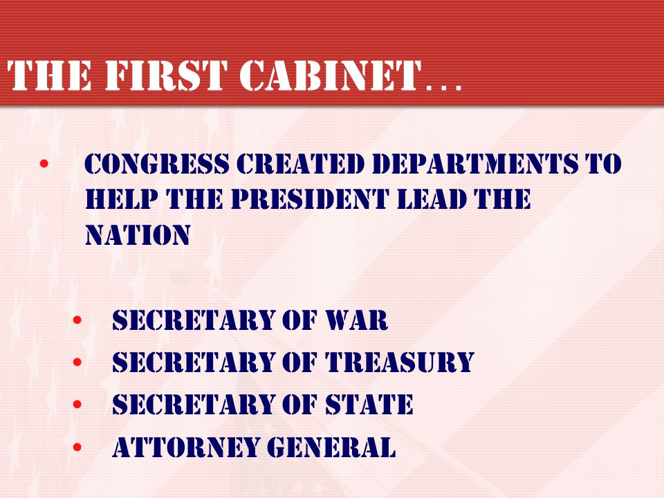 The First Cabinet… Congress created departments to help the President lead the nation. Secretary of War.