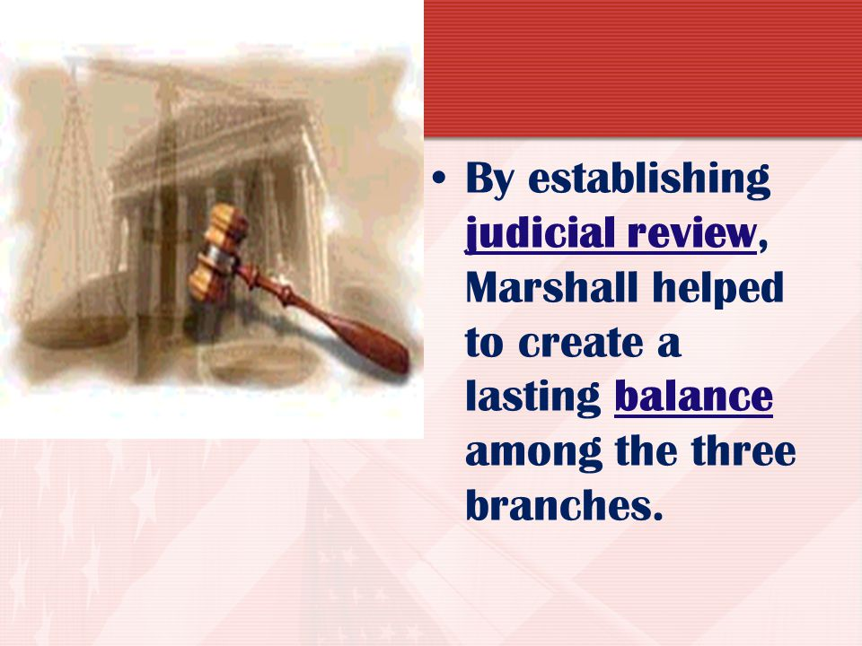 By establishing judicial review, Marshall helped to create a lasting balance among the three branches.