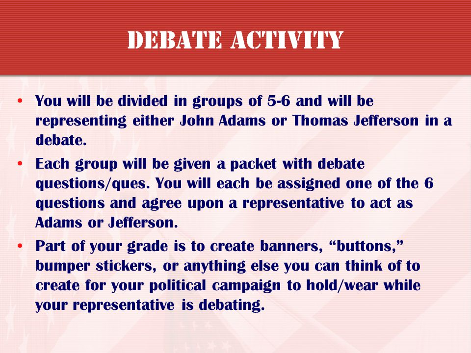 DEBATE ACTIVITY You will be divided in groups of 5-6 and will be representing either John Adams or Thomas Jefferson in a debate.