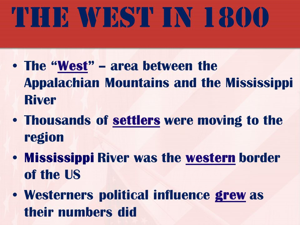 The West in 1800 The West – area between the Appalachian Mountains and the Mississippi River. Thousands of settlers were moving to the region.