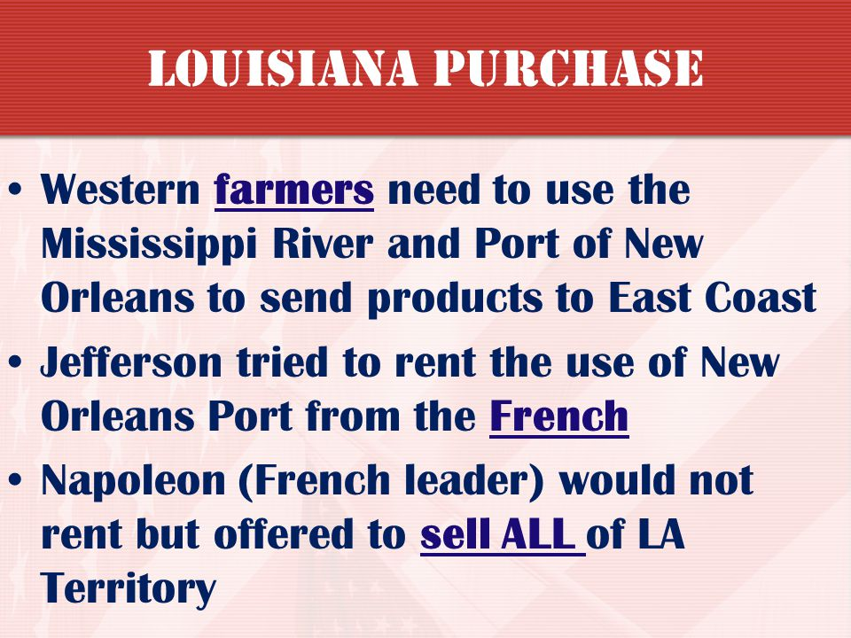 Louisiana Purchase Western farmers need to use the Mississippi River and Port of New Orleans to send products to East Coast.