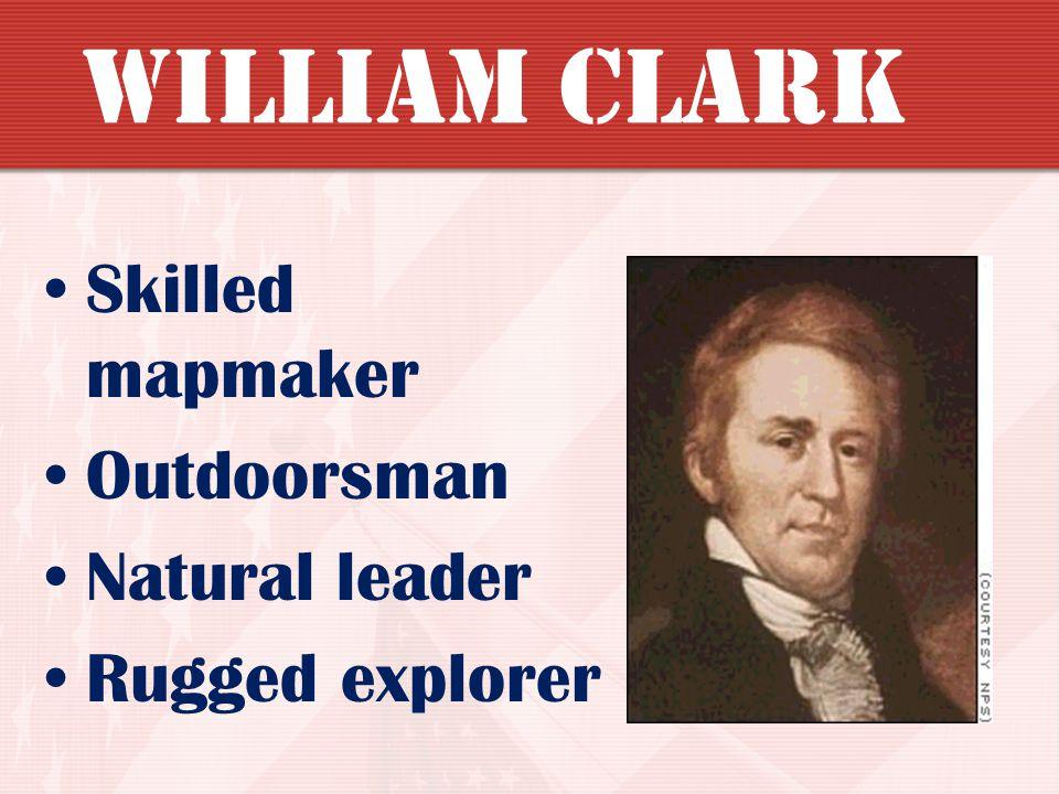 William Clark Skilled mapmaker Outdoorsman Natural leader