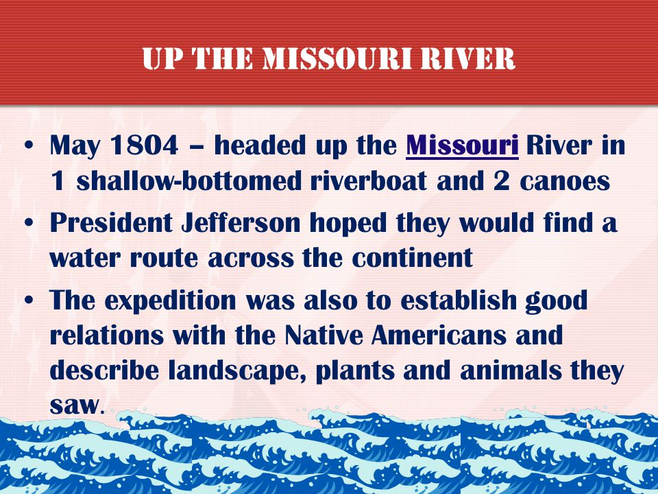 Up the Missouri River May 1804 – headed up the Missouri River in 1 shallow-bottomed riverboat and 2 canoes.