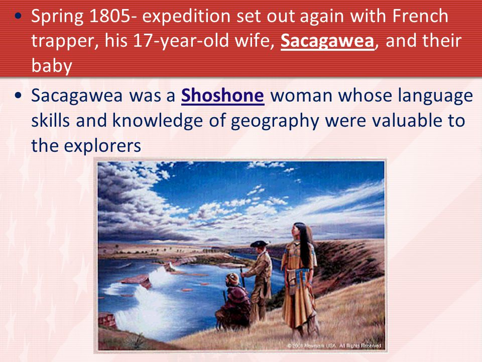 Spring 1805- expedition set out again with French trapper, his 17-year-old wife, Sacagawea, and their baby