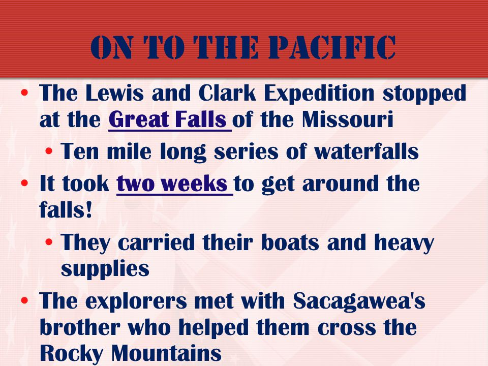 On to the Pacific The Lewis and Clark Expedition stopped at the Great Falls of the Missouri. Ten mile long series of waterfalls.