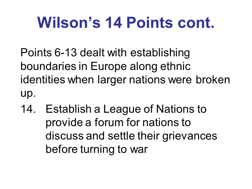 Wilson's 14 Points cont. Points 6-13 dealt with establishing boundaries in Europe along ethnic identities when larger nations were broken up.