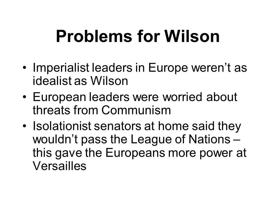 Problems for Wilson Imperialist leaders in Europe weren't as idealist as Wilson. European leaders were worried about threats from Communism.