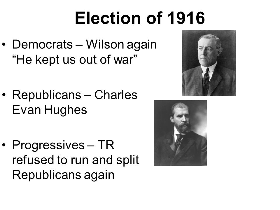 Election of 1916 Democrats – Wilson again He kept us out of war