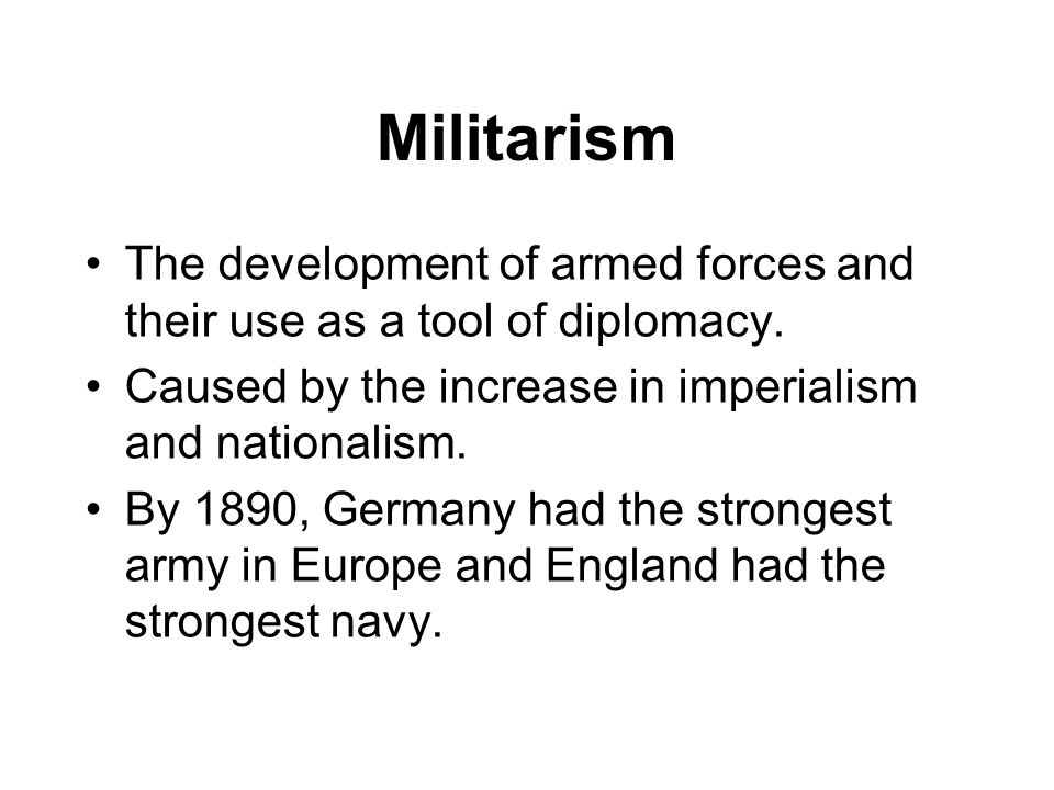 Militarism The development of armed forces and their use as a tool of diplomacy. Caused by the increase in imperialism and nationalism.