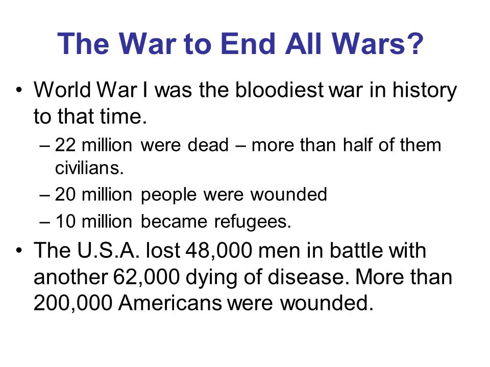 The War to End All Wars World War I was the bloodiest war in history to that time. 22 million were dead – more than half of them civilians.