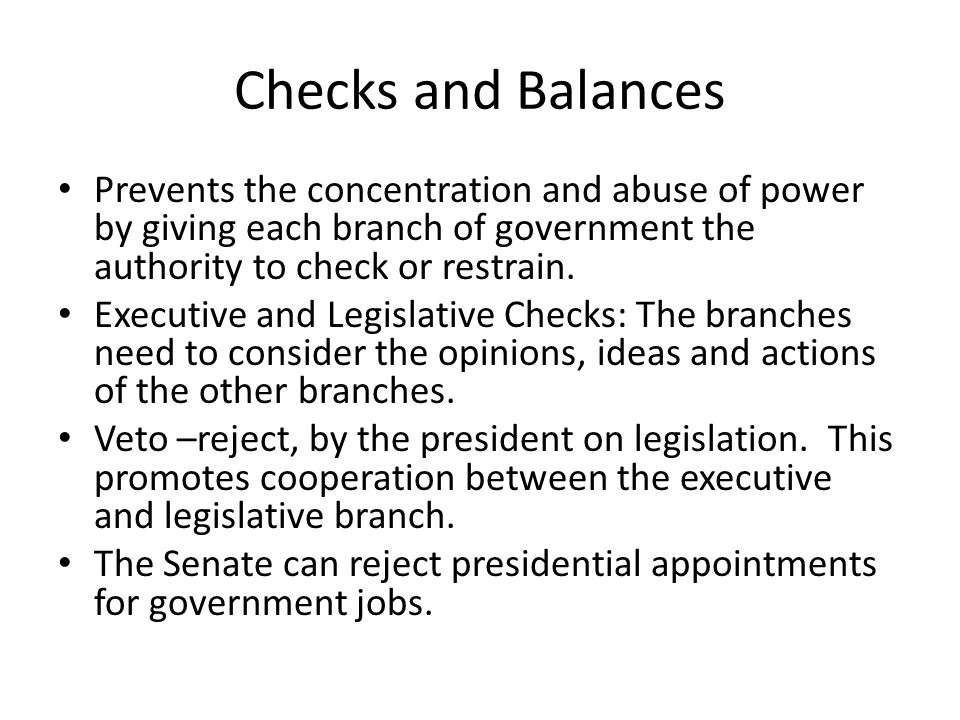 Checks and Balances Prevents the concentration and abuse of power by giving each branch of government the authority to check or restrain.