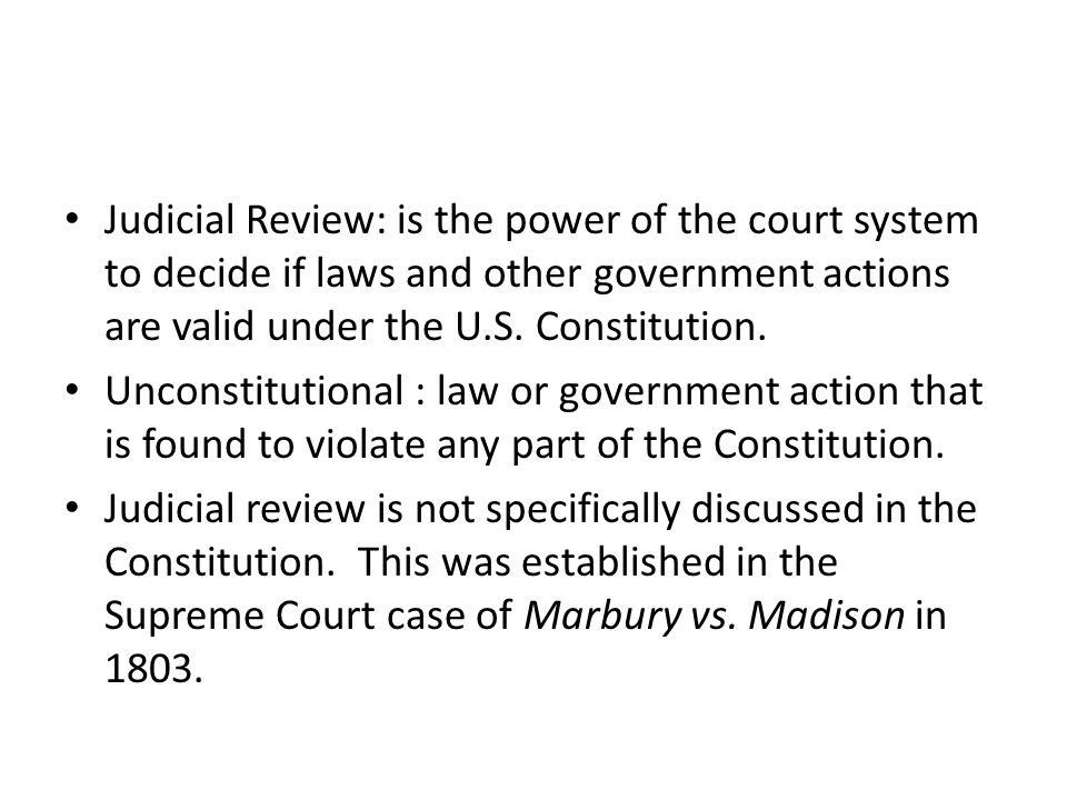 Judicial Review: is the power of the court system to decide if laws and other government actions are valid under the U.S. Constitution.