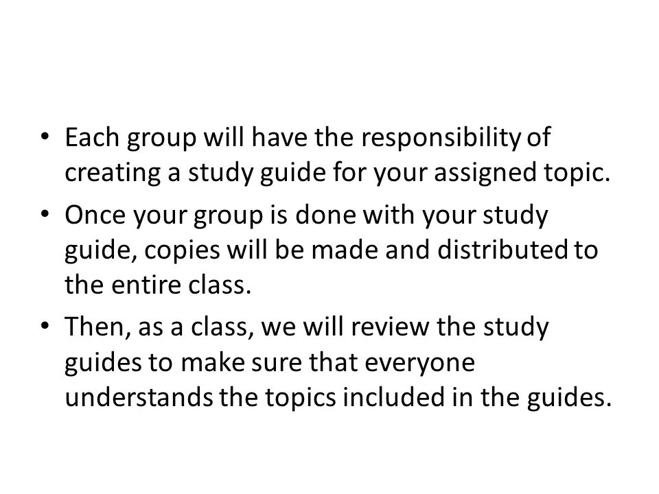 Each group will have the responsibility of creating a study guide for your assigned topic.