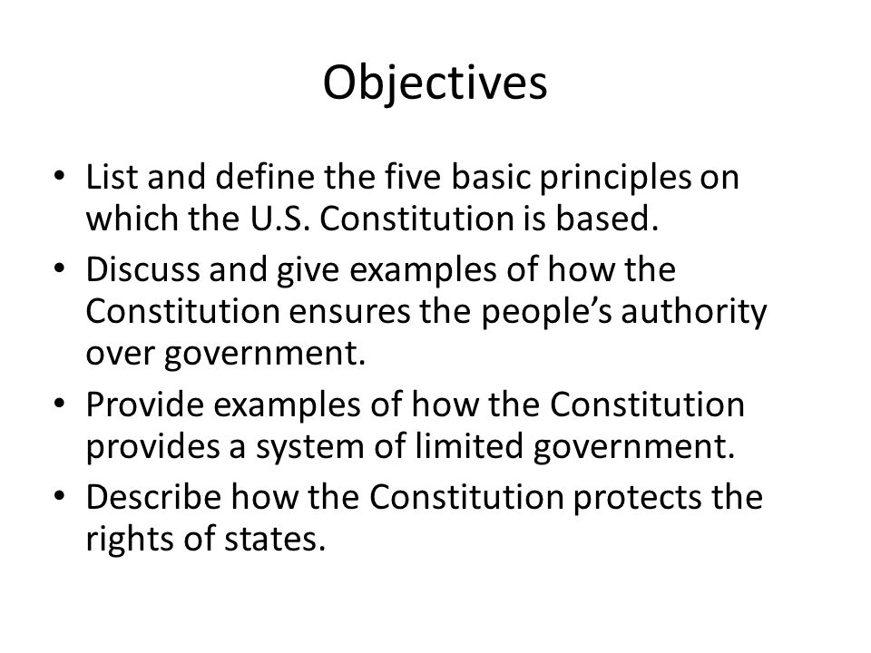 Objectives List and define the five basic principles on which the U.S. Constitution is based.