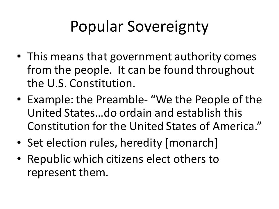 Popular Sovereignty This means that government authority comes from the people. It can be found throughout the U.S. Constitution.