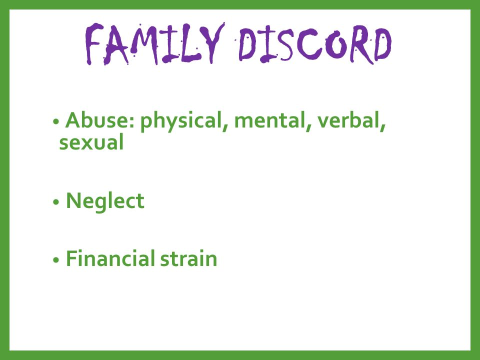 FAMILY DISCORD Abuse: physical, mental, verbal, sexual Neglect