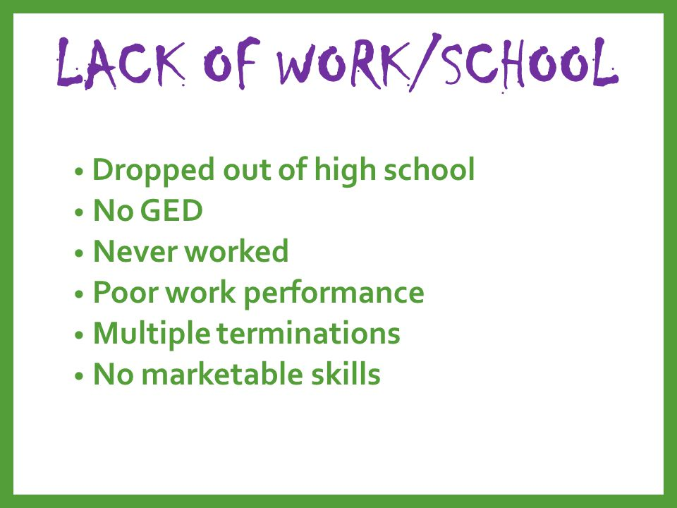 LACK OF WORK/SCHOOL Dropped out of high school No GED Never worked