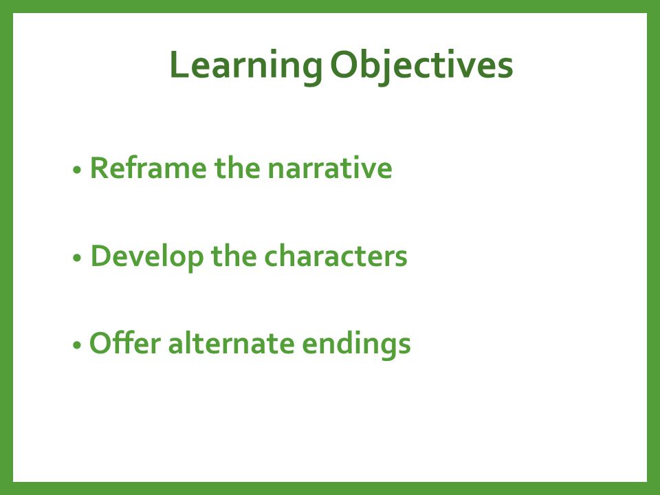 Learning Objectives Reframe the narrative Develop the characters