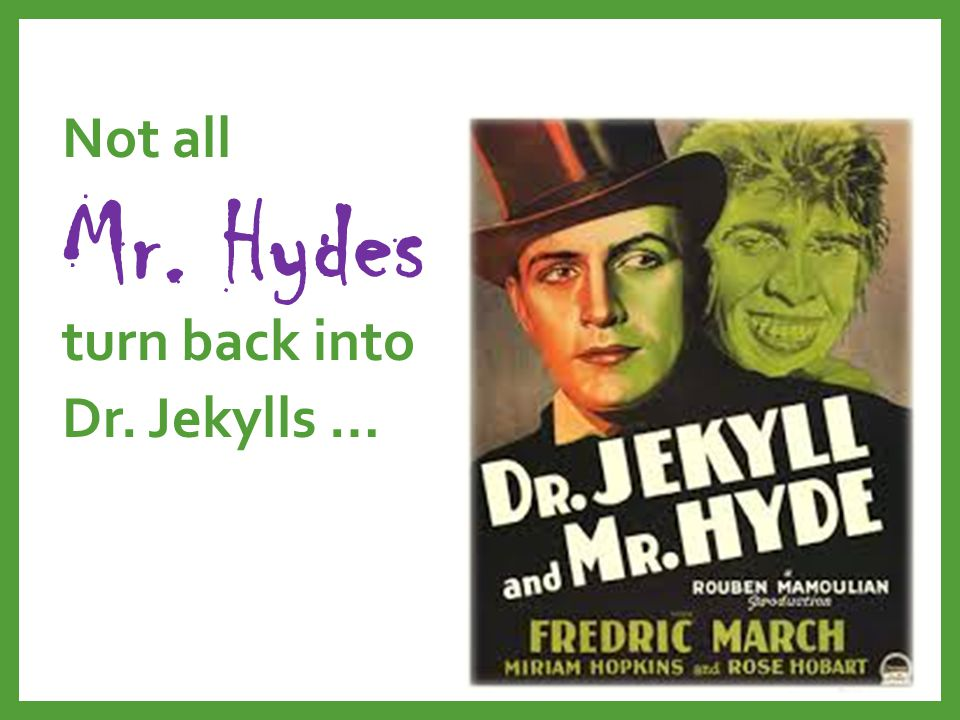 Not all Mr. Hydes turn back into Dr. Jekylls …