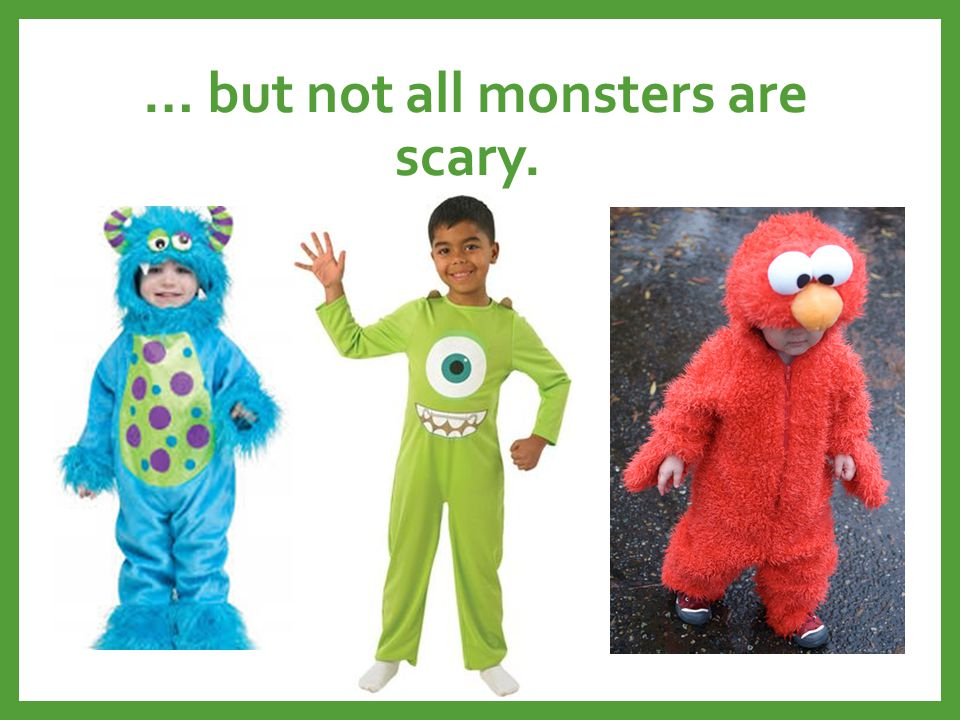 … but not all monsters are scary.
