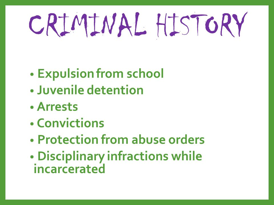 CRIMINAL HISTORY Expulsion from school Juvenile detention Arrests