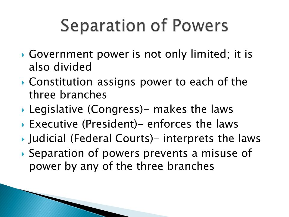 Separation of Powers Government power is not only limited; it is also divided. Constitution assigns power to each of the three branches.