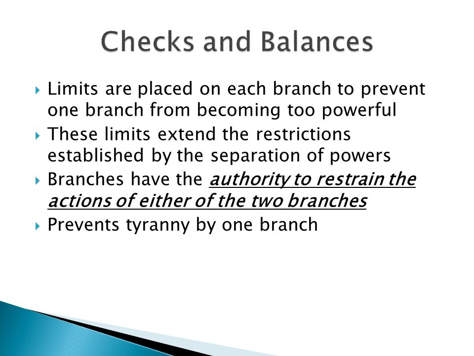 Checks and Balances Limits are placed on each branch to prevent one branch from becoming too powerful.