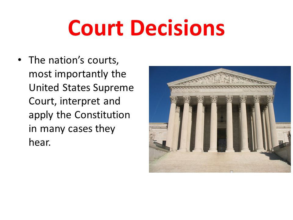 Court Decisions The nation's courts, most importantly the United States Supreme Court, interpret and apply the Constitution in many cases they hear.