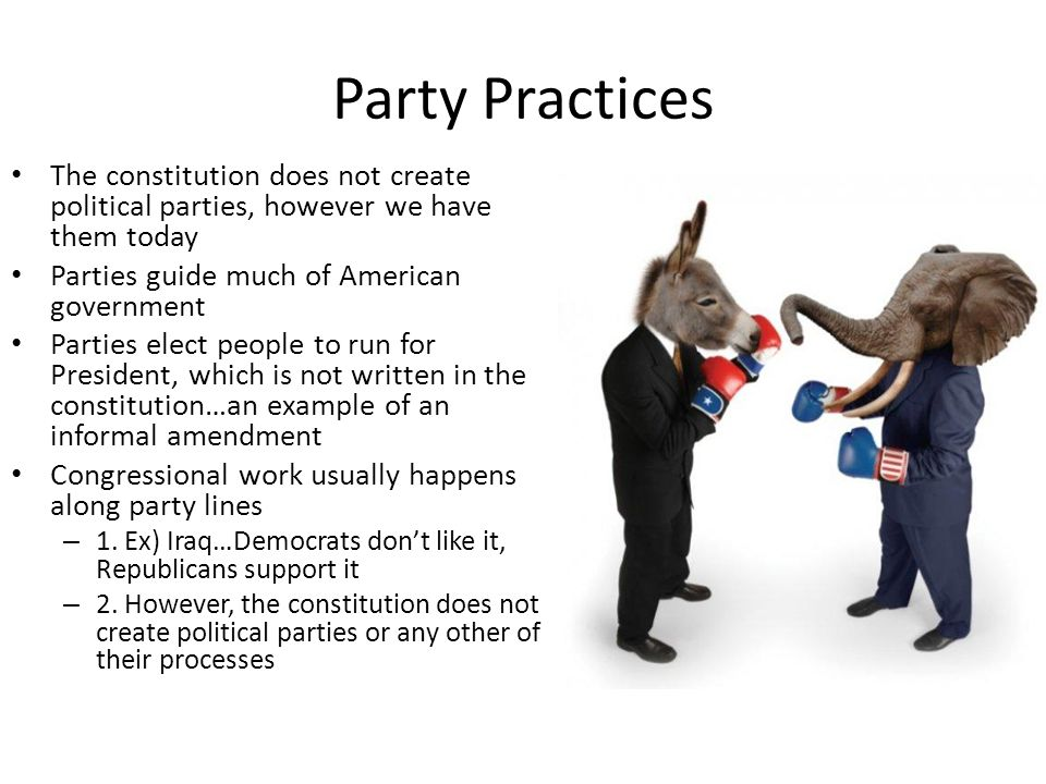 Party Practices The constitution does not create political parties, however we have them today. Parties guide much of American government.