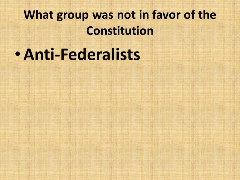 What group was not in favor of the Constitution
