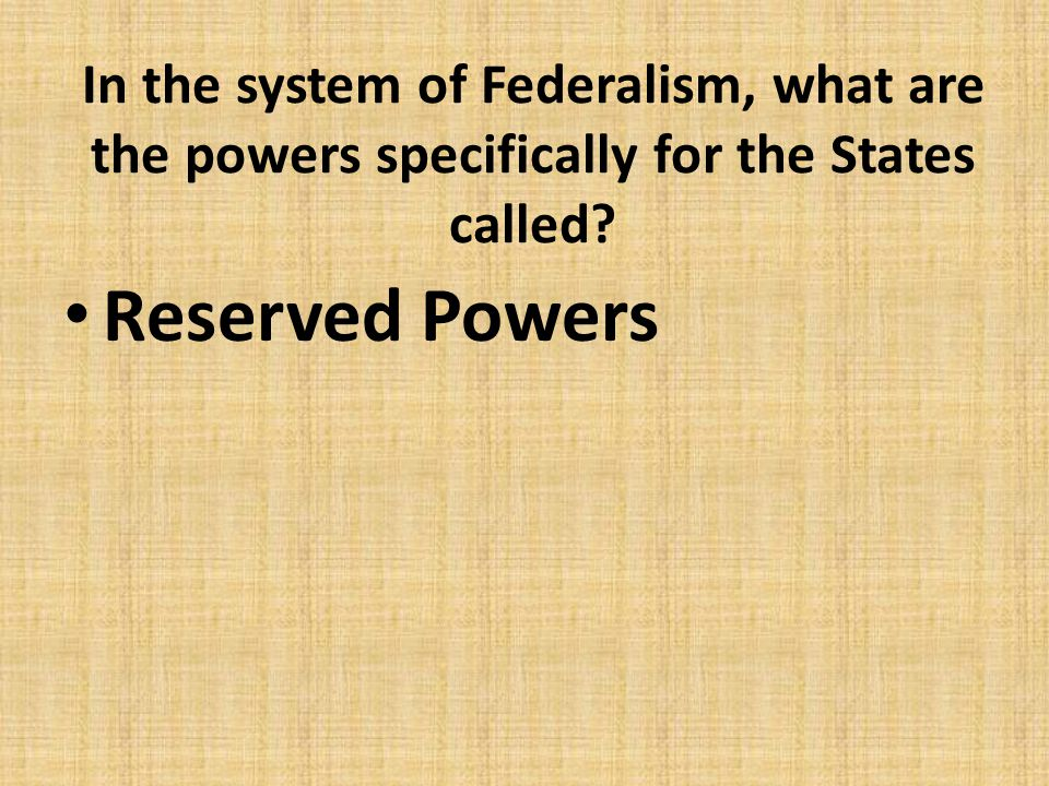In the system of Federalism, what are the powers specifically for the States called