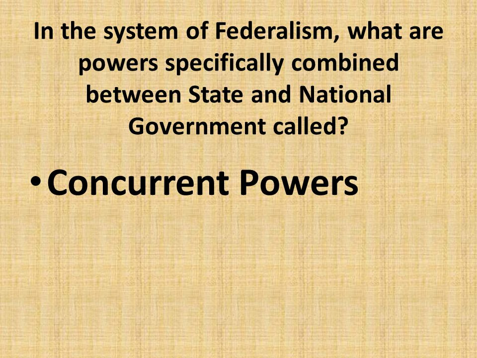 In the system of Federalism, what are powers specifically combined between State and National Government called