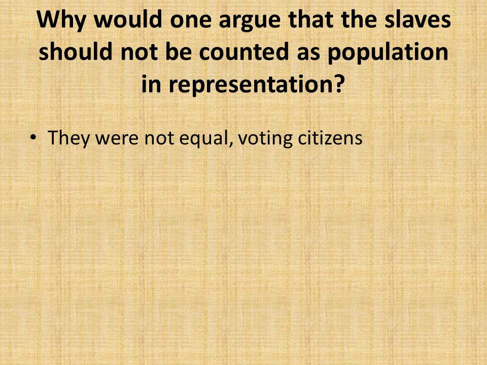 Why would one argue that the slaves should not be counted as population in representation