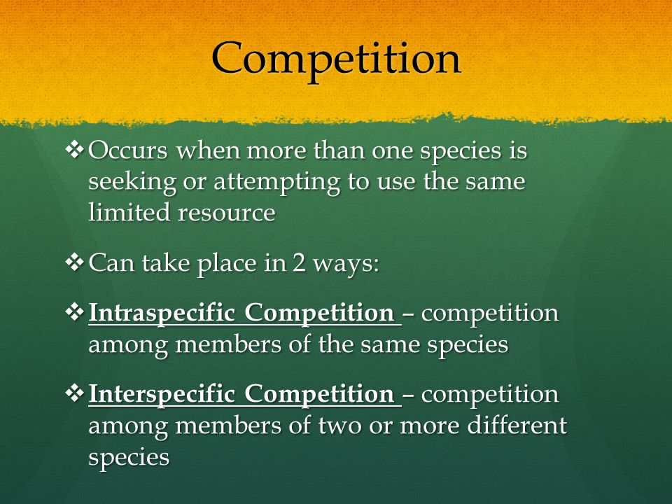 Competition Occurs when more than one species is seeking or attempting to use the same limited resource.