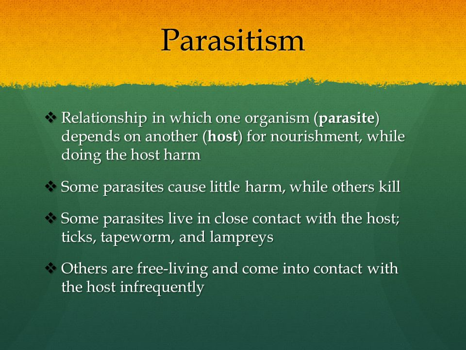 Parasitism Relationship in which one organism (parasite) depends on another (host) for nourishment, while doing the host harm.