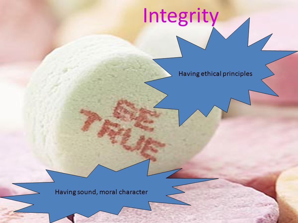 Integrity Having ethical principles Having sound, moral character
