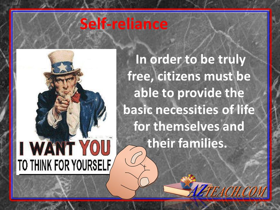 Self-reliance In order to be truly free, citizens must be able to provide the basic necessities of life for themselves and their families.