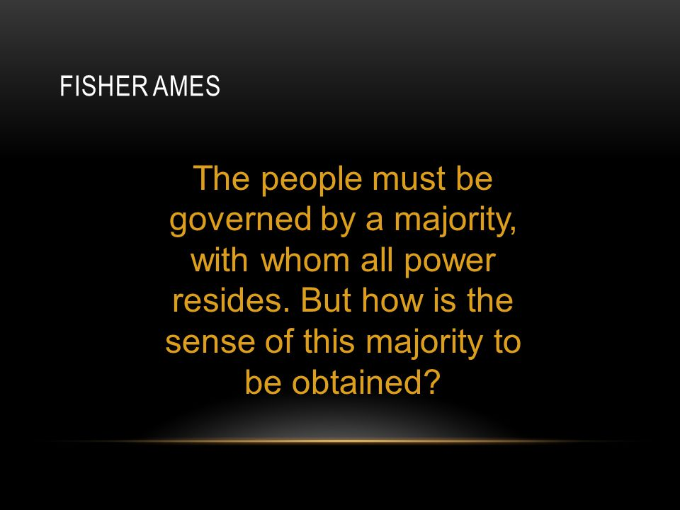 Fisher Ames The people must be governed by a majority, with whom all power resides. But how is the sense of this majority to be obtained