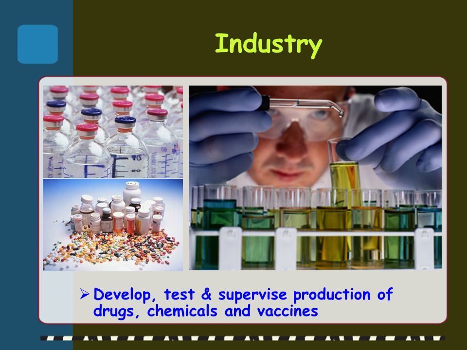 Industry Develop, test & supervise production of drugs, chemicals and vaccines