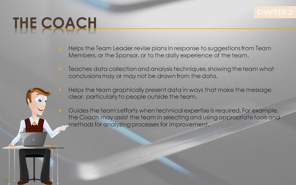 THE COACH Helps the Team Leader revise plans in response to suggestions from Team Members, or the Sponsor, or to the daily experience of the team.