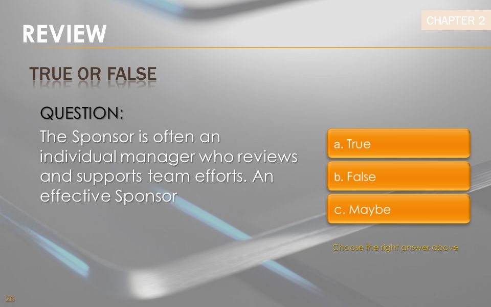 REVIEW TRUE OR FALSE. QUESTION: The Sponsor is often an individual manager who reviews and supports team efforts. An effective Sponsor