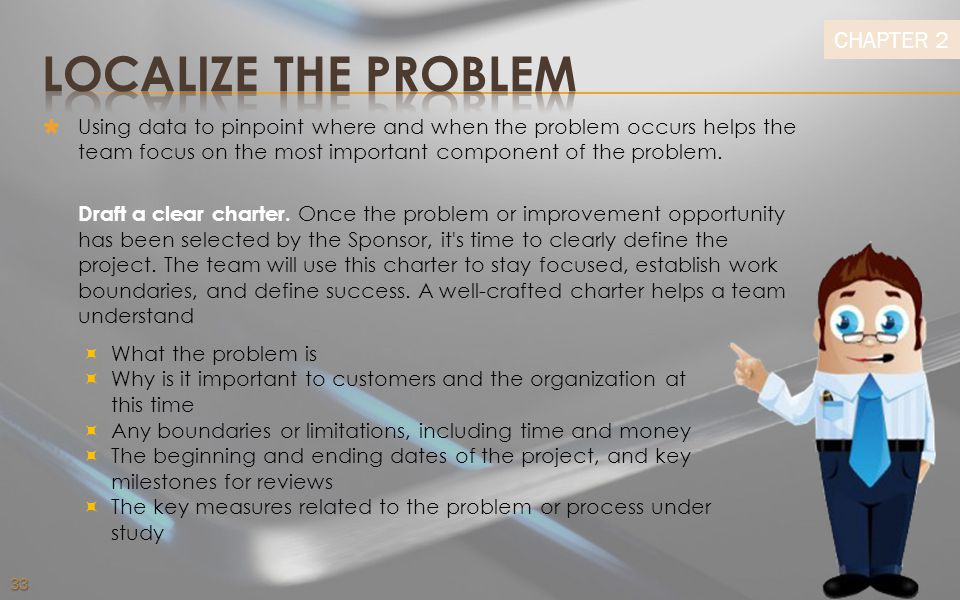 Localize the Problem Using data to pinpoint where and when the problem occurs helps the team focus on the most important component of the problem.