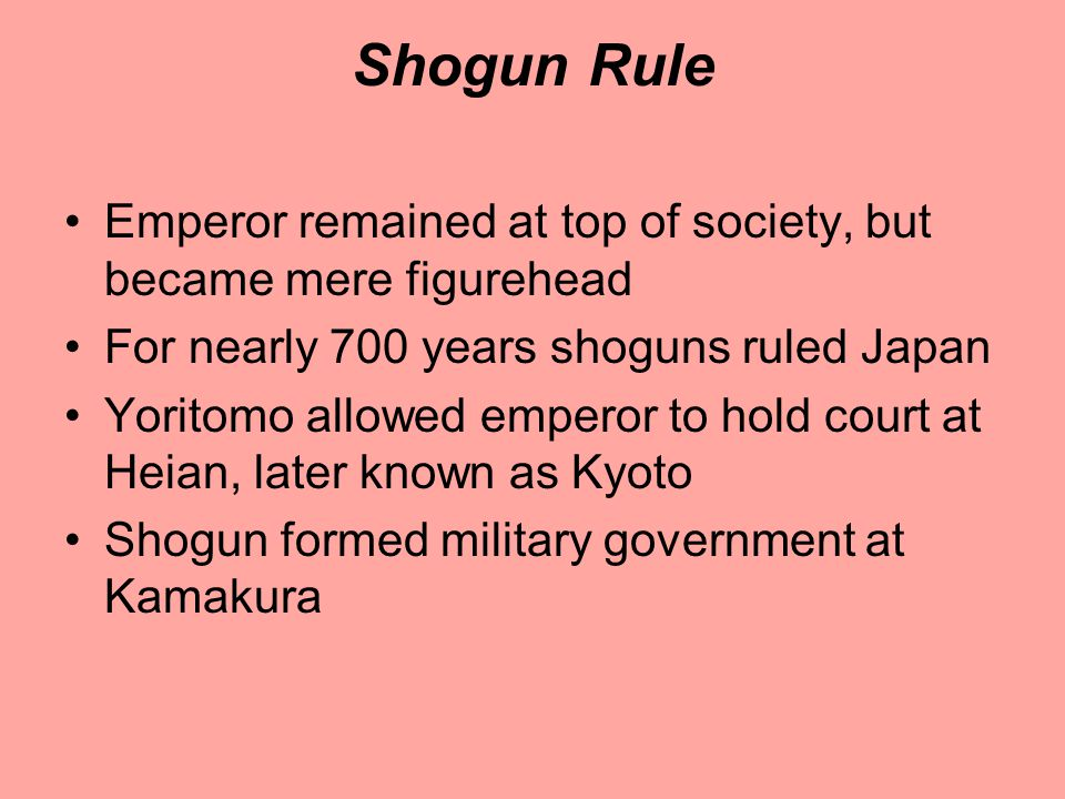 Shogun Rule Emperor remained at top of society, but became mere figurehead. For nearly 700 years shoguns ruled Japan.
