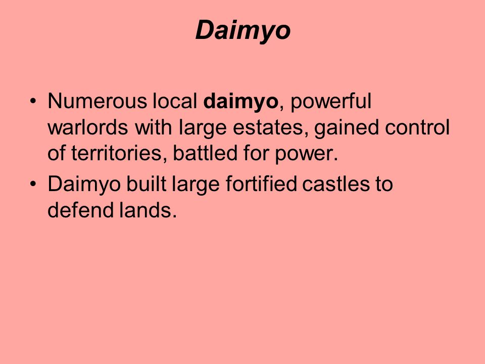 Daimyo Numerous local daimyo, powerful warlords with large estates, gained control of territories, battled for power.