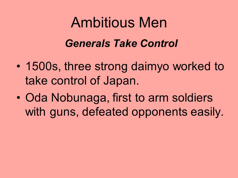 Ambitious Men Generals Take Control. 1500s, three strong daimyo worked to take control of Japan.