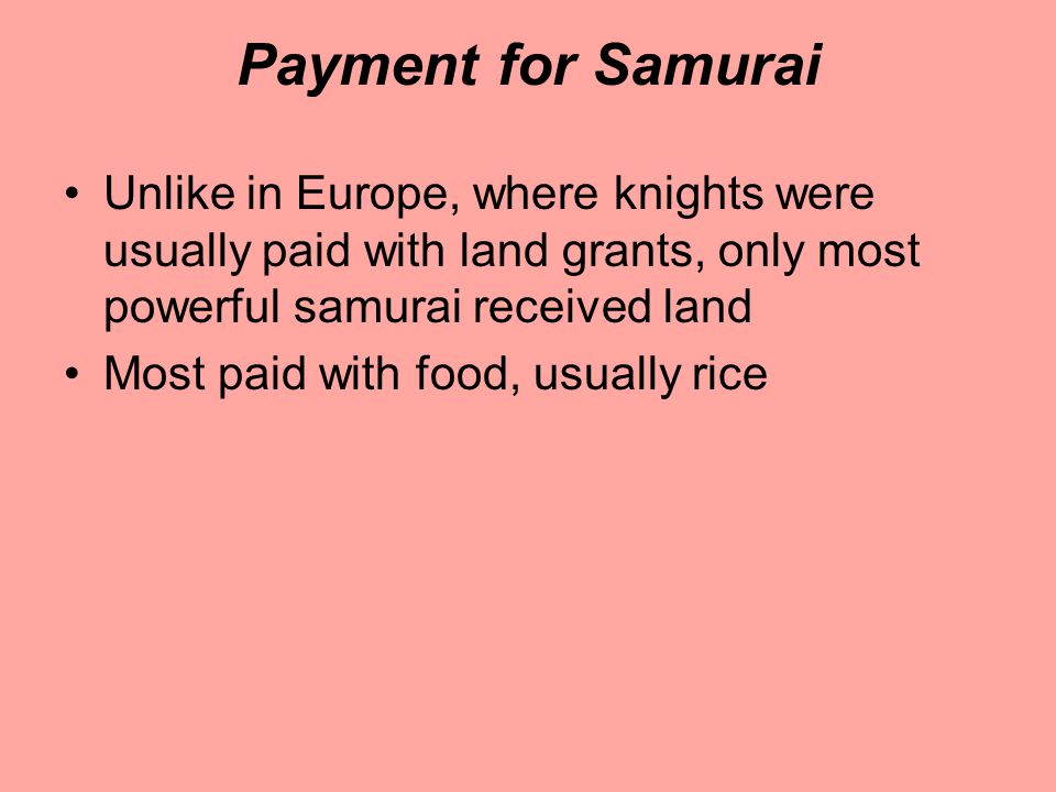 Payment for Samurai Unlike in Europe, where knights were usually paid with land grants, only most powerful samurai received land.