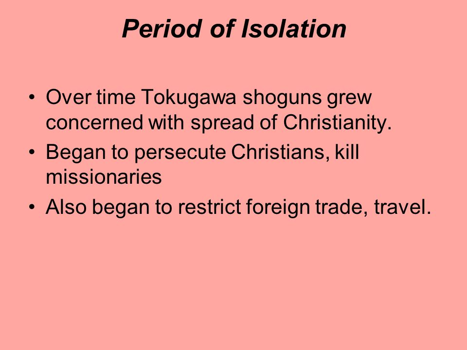 Period of Isolation Over time Tokugawa shoguns grew concerned with spread of Christianity. Began to persecute Christians, kill missionaries.