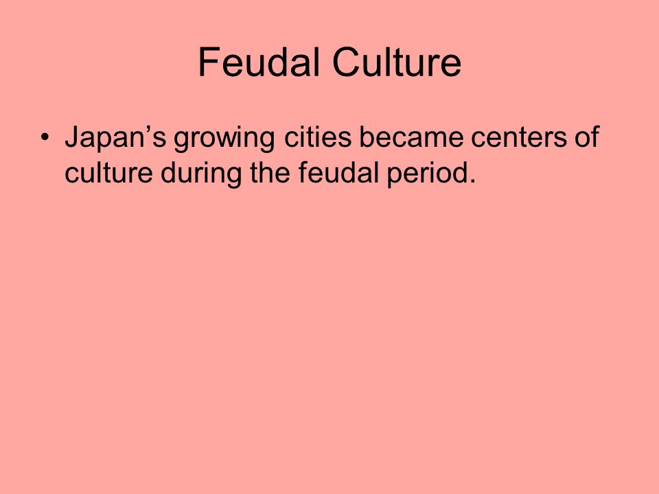 Feudal Culture Japan's growing cities became centers of culture during the feudal period.