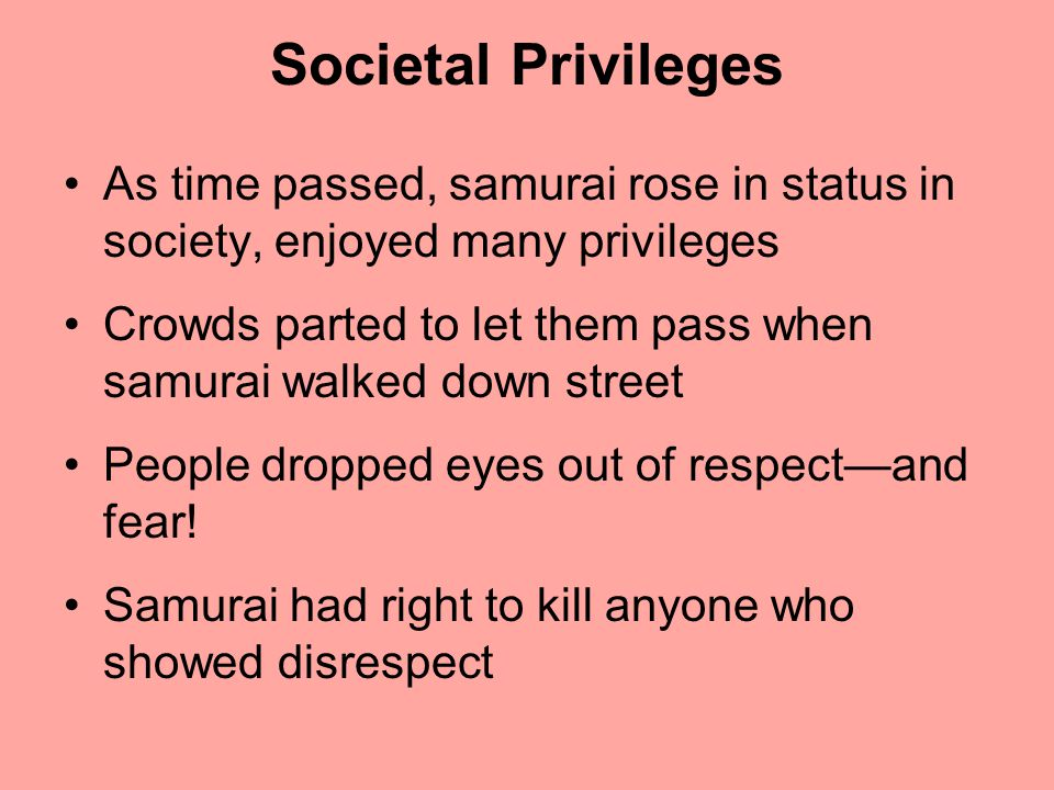 Societal Privileges As time passed, samurai rose in status in society, enjoyed many privileges.