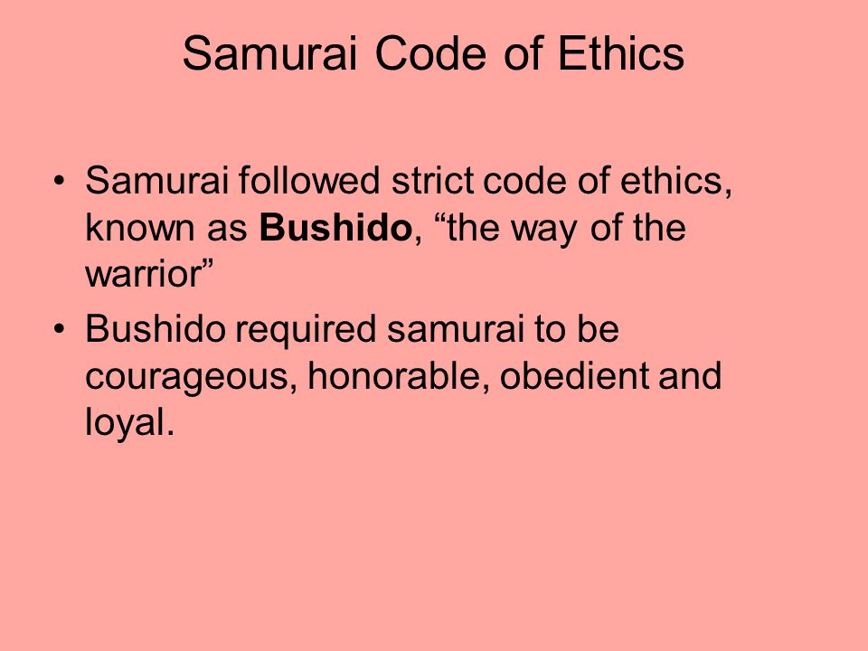 Samurai Code of Ethics Samurai followed strict code of ethics, known as Bushido, the way of the warrior